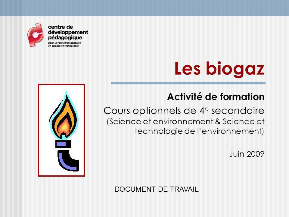 Les biogaz Activité de formation Cours optionnels de 4 e secondaire (Science et environnement & Science et technologie de lenvironnement) Juin 2009 DOCUMENT DE TRAVAIL