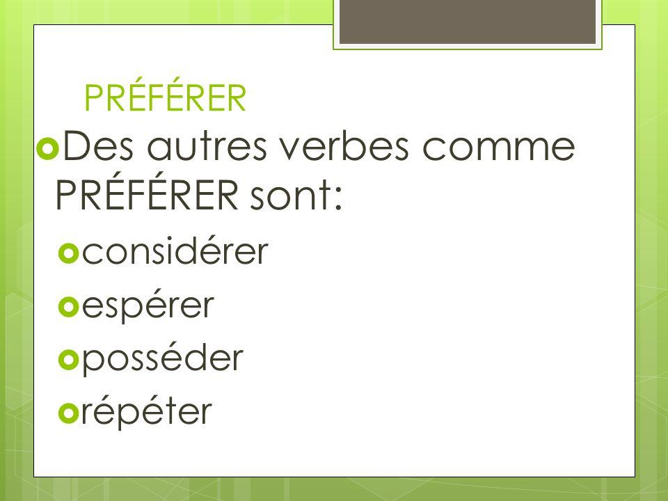 PRÉFÉRER Des autres verbes comme PRÉFÉRER sont: considérer espérer posséder répéter
