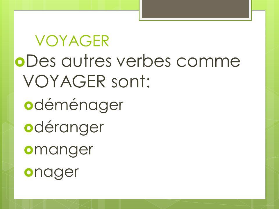 VOYAGER Des autres verbes comme VOYAGER sont: déménager déranger manger nager