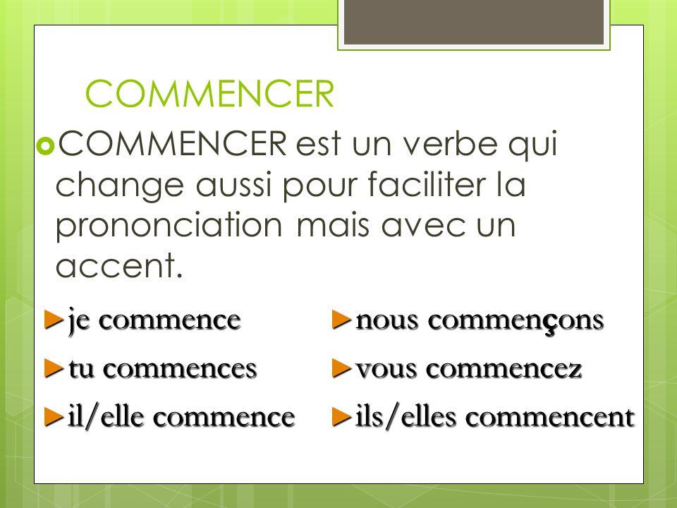 COMMENCER COMMENCER est un verbe qui change aussi pour faciliter la prononciation mais avec un accent. je commence je commence tu commences tu commenc