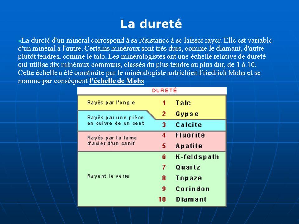 La dureté La dureté d'un minéral correspond à sa résistance à se laisser rayer. Elle est variable d'un minéral à l'autre. Certains minéraux sont très