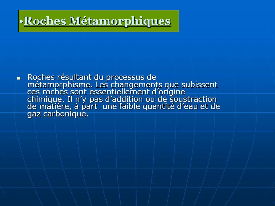 Roches résultant du processus de métamorphisme. Les changements que subissent ces roches sont essentiellement dorigine chimique. Il ny pas daddition o
