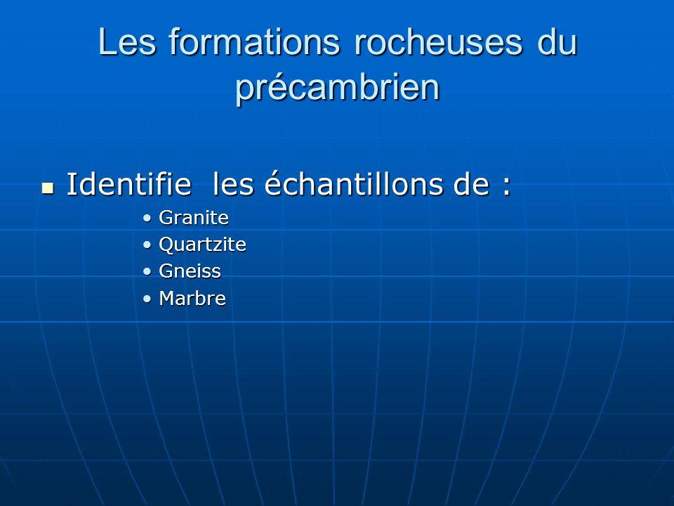 Les formations rocheuses du précambrien Identifie les échantillons de : Identifie les échantillons de : GraniteGranite QuartziteQuartzite GneissGneiss