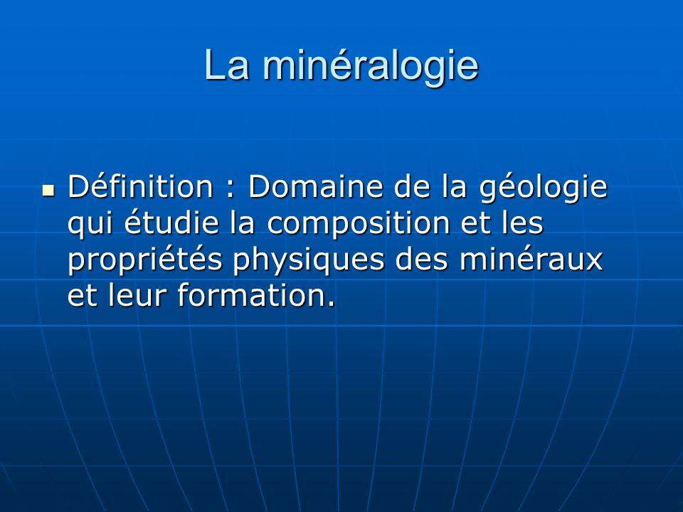 La minéralogie Définition : Domaine de la géologie qui étudie la composition et les propriétés physiques des minéraux et leur formation. Définition :