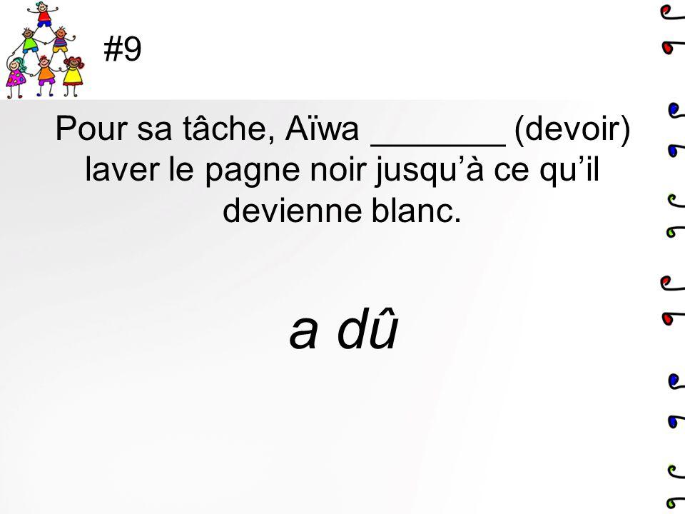 #9 Pour sa tâche, Aïwa _______ (devoir) laver le pagne noir jusquà ce quil devienne blanc. a dû