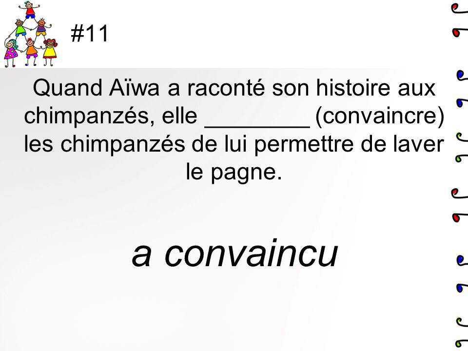 #11 Quand Aïwa a raconté son histoire aux chimpanzés, elle ________ (convaincre) les chimpanzés de lui permettre de laver le pagne. a convaincu