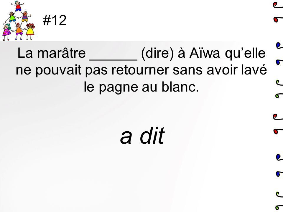 #12 La marâtre ______ (dire) à Aïwa quelle ne pouvait pas retourner sans avoir lavé le pagne au blanc. a dit