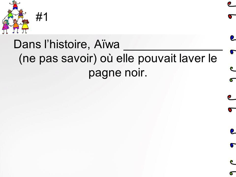 #1 Dans lhistoire, Aïwa _______________ (ne pas savoir) où elle pouvait laver le pagne noir.