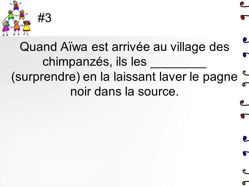 #3 Quand Aïwa est arrivée au village des chimpanzés, ils les ________ (surprendre) en la laissant laver le pagne noir dans la source.