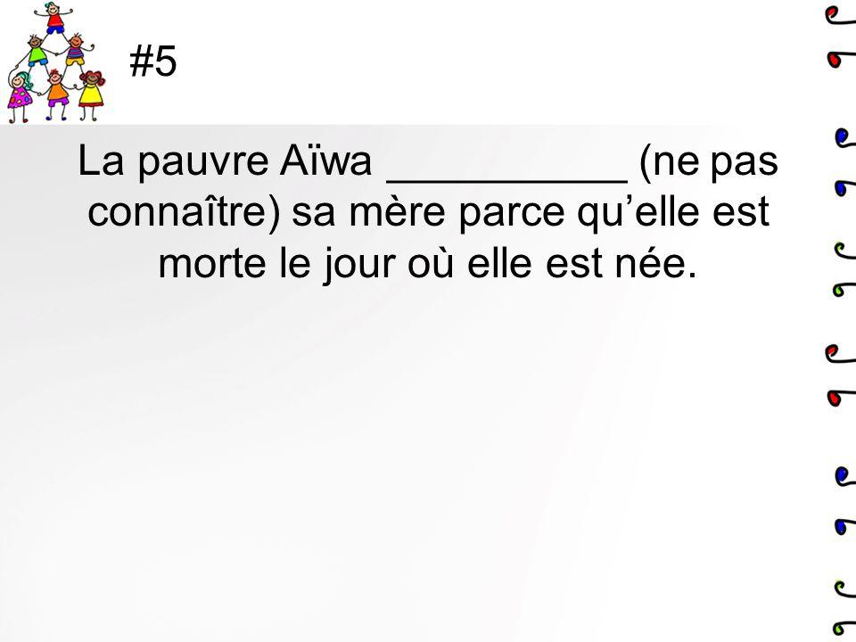 #5 La pauvre Aïwa __________ (ne pas connaître) sa mère parce quelle est morte le jour où elle est née.