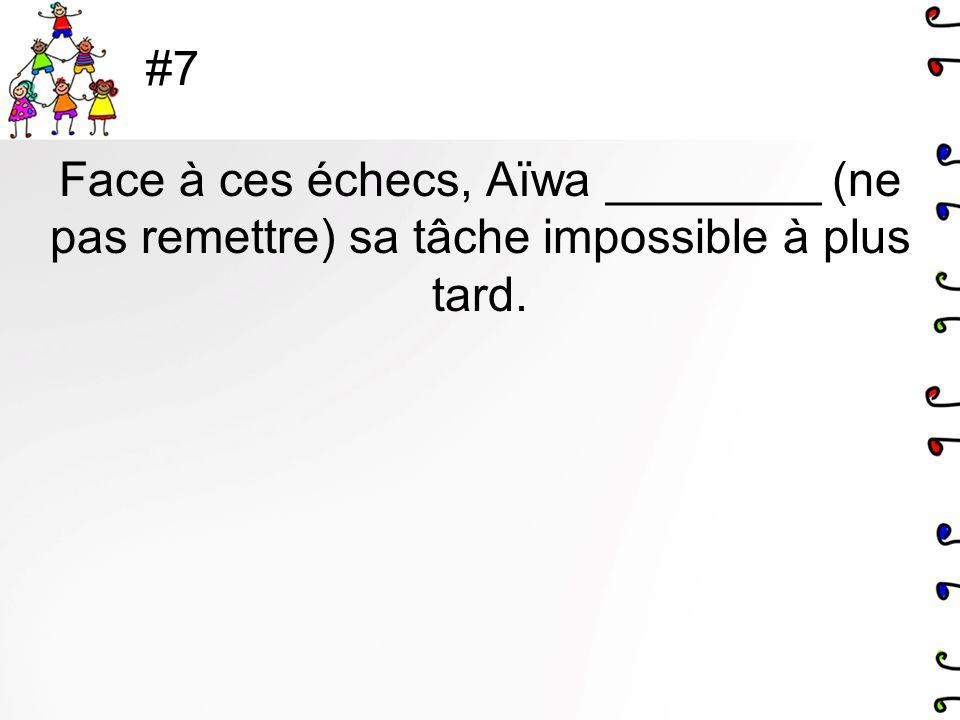 #7 Face à ces échecs, Aïwa ________ (ne pas remettre) sa tâche impossible à plus tard.
