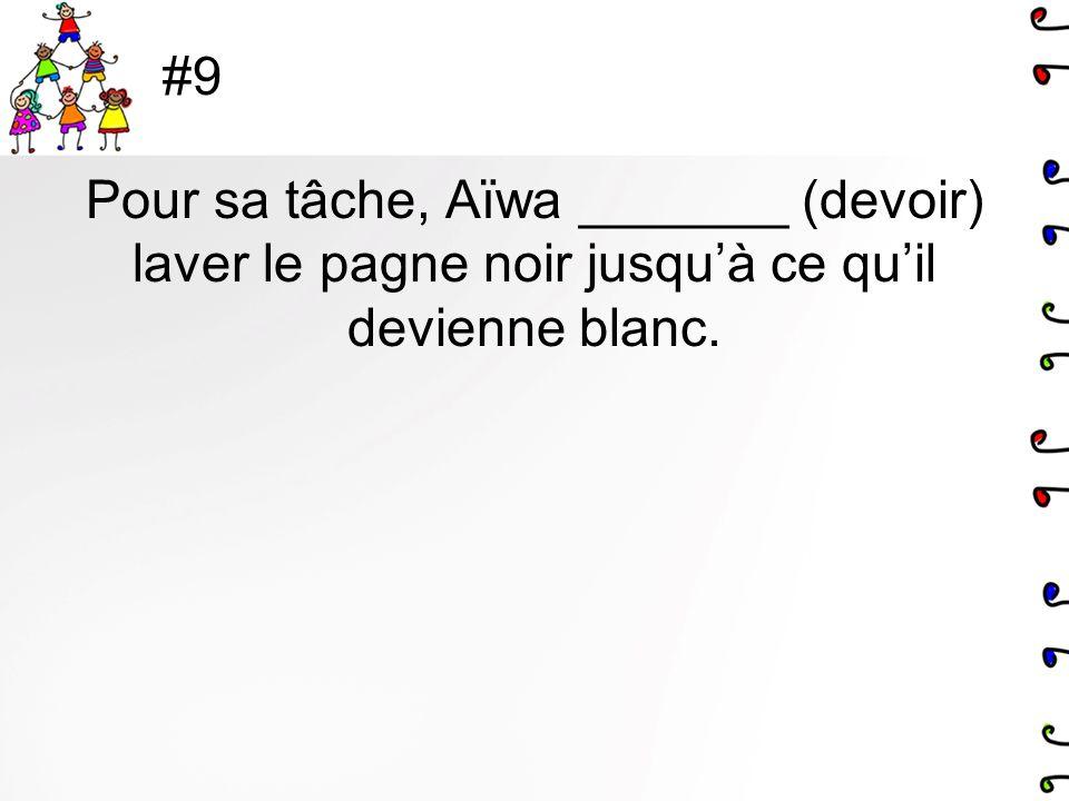 #9 Pour sa tâche, Aïwa _______ (devoir) laver le pagne noir jusquà ce quil devienne blanc.