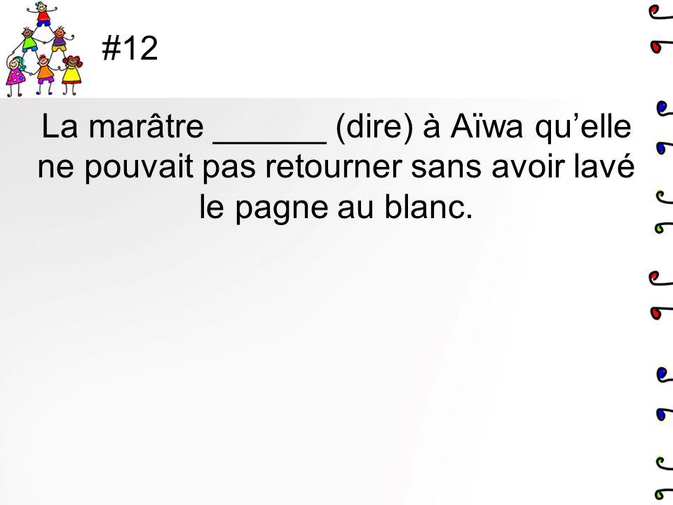 #12 La marâtre ______ (dire) à Aïwa quelle ne pouvait pas retourner sans avoir lavé le pagne au blanc.