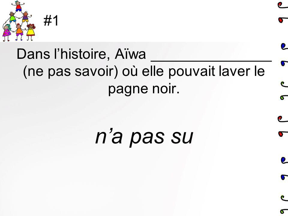 #1 Dans lhistoire, Aïwa _______________ (ne pas savoir) où elle pouvait laver le pagne noir. na pas su