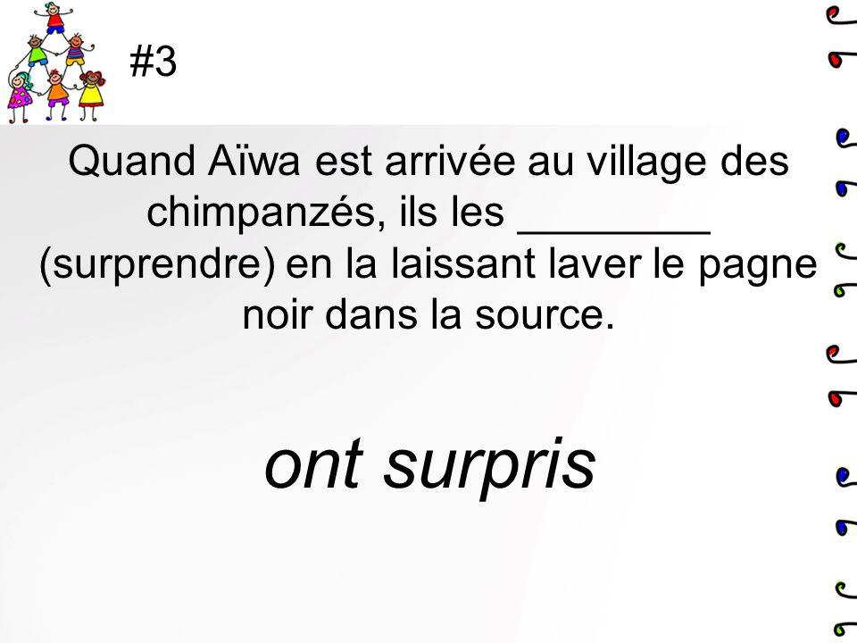 #3 Quand Aïwa est arrivée au village des chimpanzés, ils les ________ (surprendre) en la laissant laver le pagne noir dans la source. ont surpris