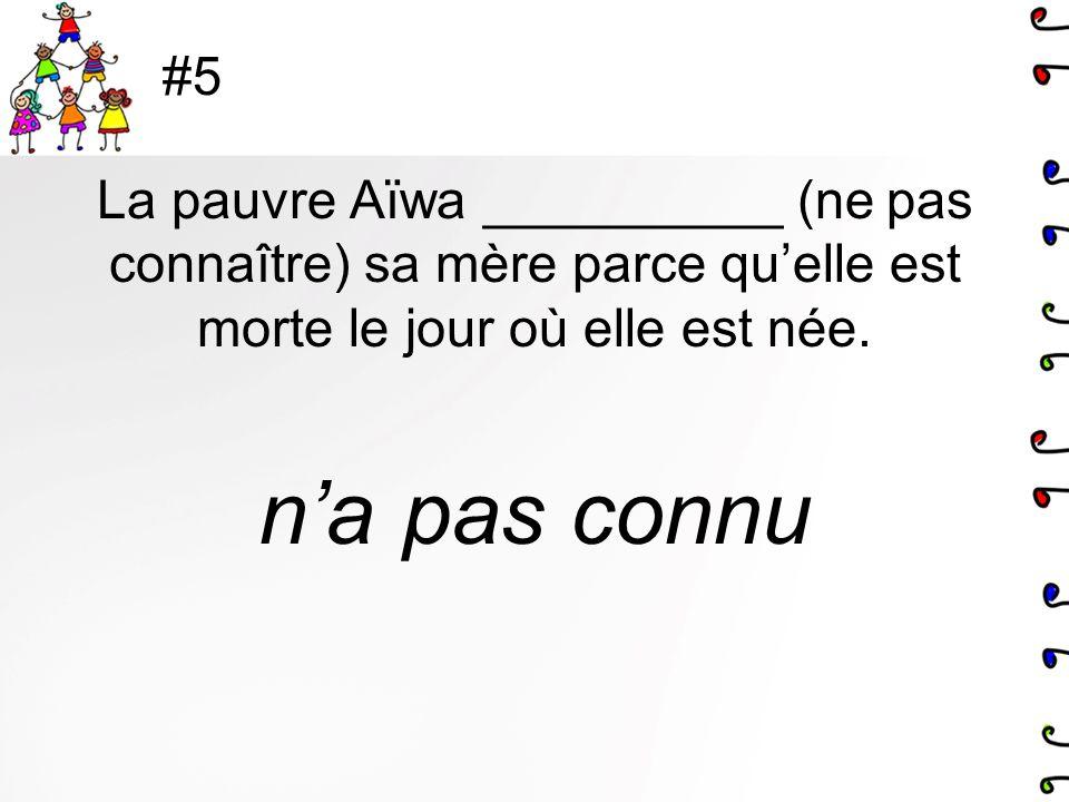 #5 La pauvre Aïwa __________ (ne pas connaître) sa mère parce quelle est morte le jour où elle est née. na pas connu