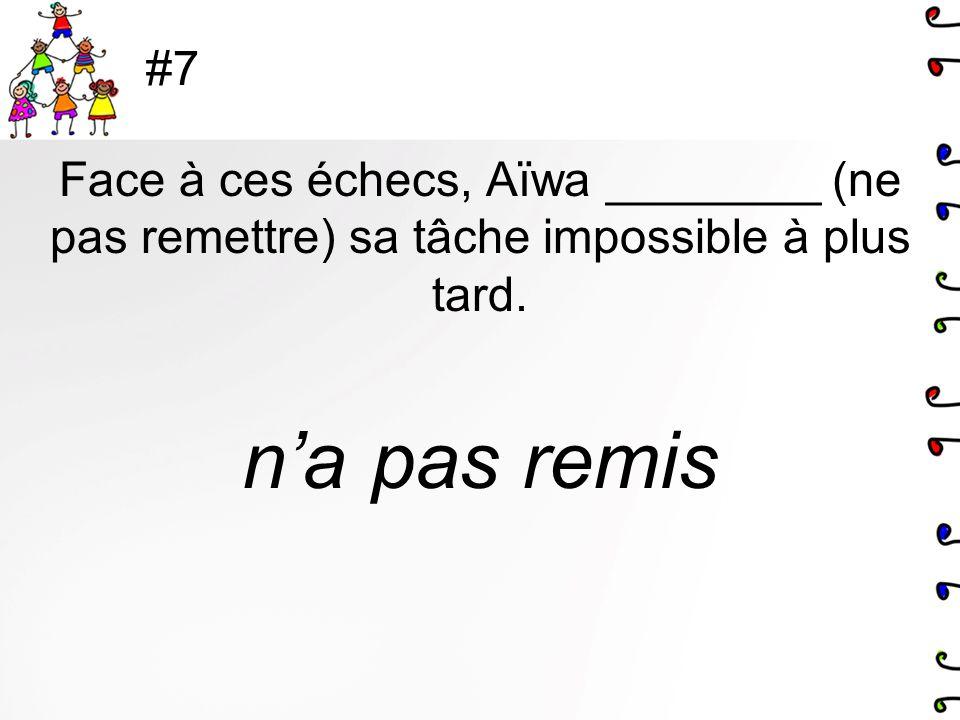 #7 Face à ces échecs, Aïwa ________ (ne pas remettre) sa tâche impossible à plus tard. na pas remis