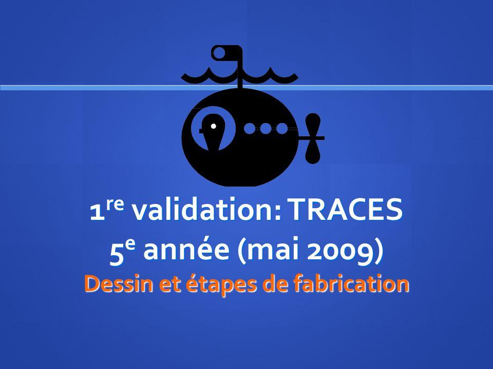 1 re validation: TRACES 5 e année (mai 2009) Dessin et étapes de fabrication