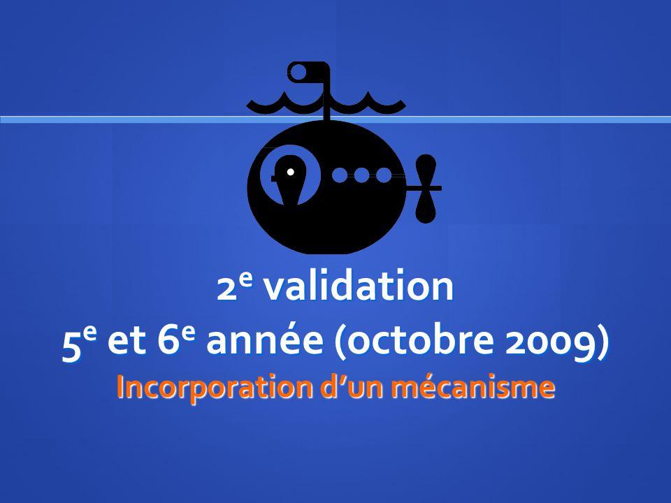 2 e validation 5 e et 6 e année (octobre 2009) Incorporation dun mécanisme