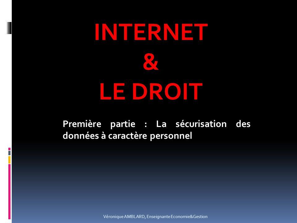 INTERNET & LE DROIT Véronique AMBLARD, Enseignante Economie&Gestion Première partie : La sécurisation des données à caractère personnel