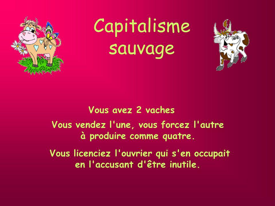 Capitalisme Vous avez 2 vaches Vous en vendez une, et vous achetez un taureau pour faire des petits.