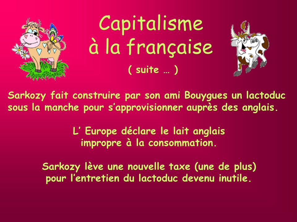 Capitalisme à la française ( suite … ) Pour financer le déficit Sarkozy lève une nouvelle taxe (une de plus): le RAB (remboursement de lardoise bovine) Les vaches se mettent en grève et il ny a plus de lait… les français sont dans la rue … ( à suivre )