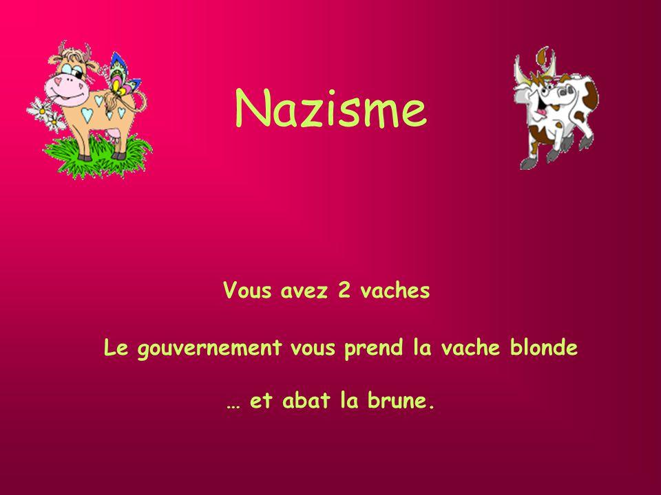 Nazisme Vous avez 2 vaches Le gouvernement vous prend la vache blonde … et abat la brune.