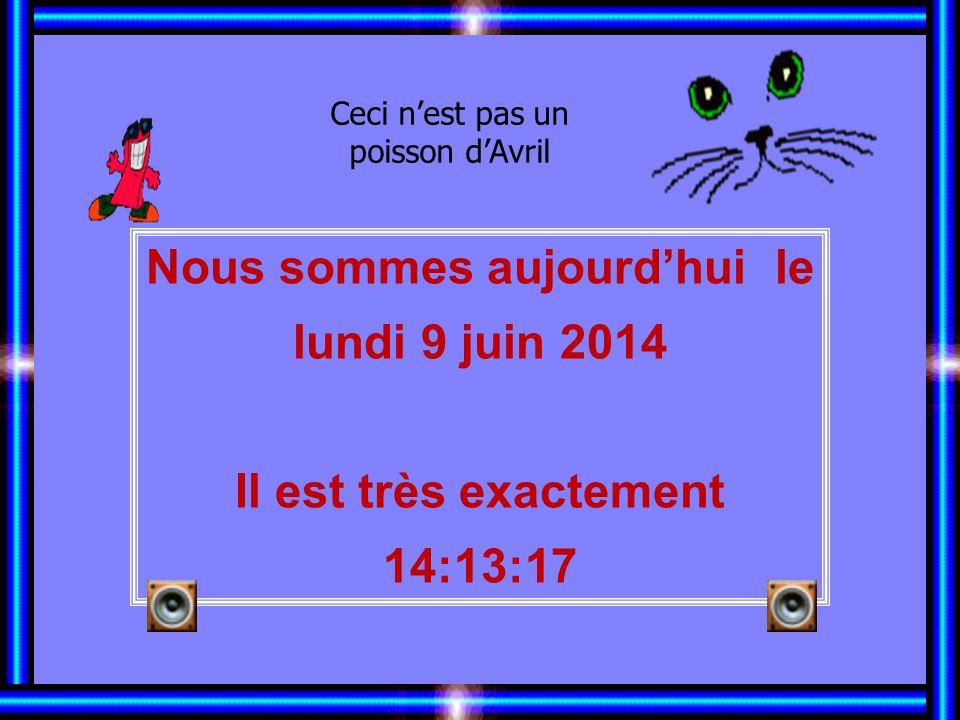 Nous sommes aujourdhui le lundi 9 juin 2014 Il est très exactement 14:14:51 Ceci nest pas un poisson dAvril