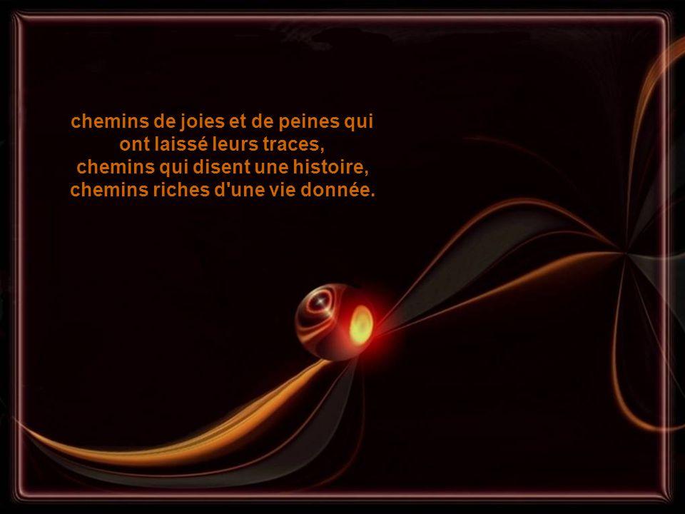 chemins de joies et de peines qui ont laissé leurs traces, chemins qui disent une histoire, chemins riches d une vie donnée.