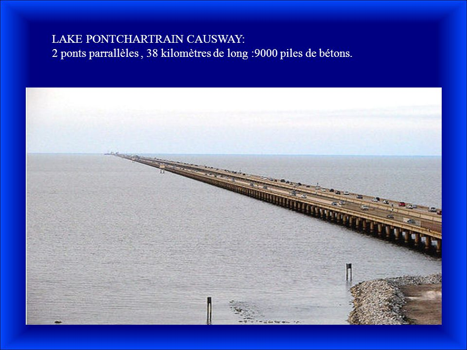 LAKE PONTCHARTRAIN CAUSWAY: 2 ponts parrallèles, 38 kilomètres de long :9000 piles de bétons.