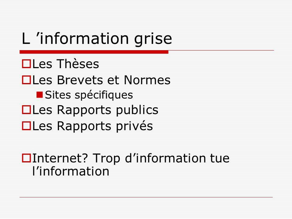 L information grise Les Thèses Les Brevets et Normes Sites spécifiques Les Rapports publics Les Rapports privés Internet? Trop dinformation tue linfor