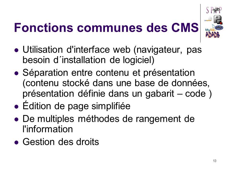 13 Fonctions communes des CMS Utilisation d interface web (navigateur, pas besoin d´installation de logiciel) Séparation entre contenu et présentation (contenu stocké dans une base de données, présentation définie dans un gabarit – code ) Édition de page simplifiée De multiples méthodes de rangement de l information Gestion des droits