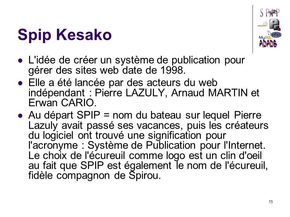 15 Spip Kesako L idée de créer un système de publication pour gérer des sites web date de 1998.