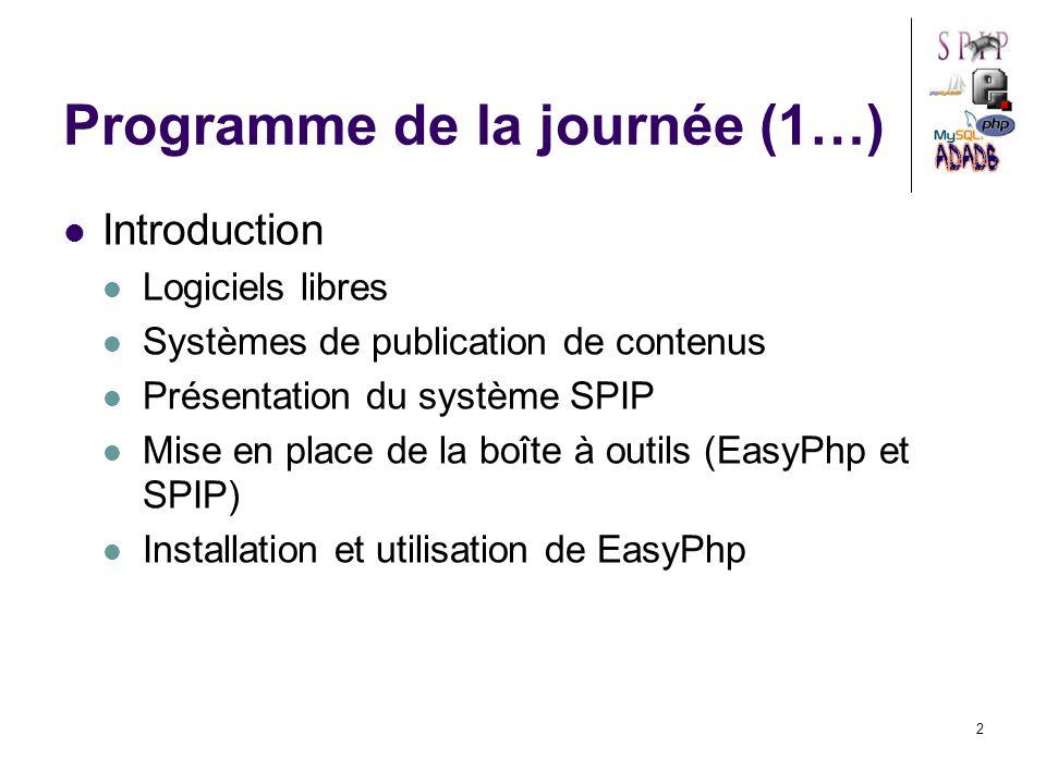 2 Programme de la journée (1…) Introduction Logiciels libres Systèmes de publication de contenus Présentation du système SPIP Mise en place de la boîte à outils (EasyPhp et SPIP) Installation et utilisation de EasyPhp