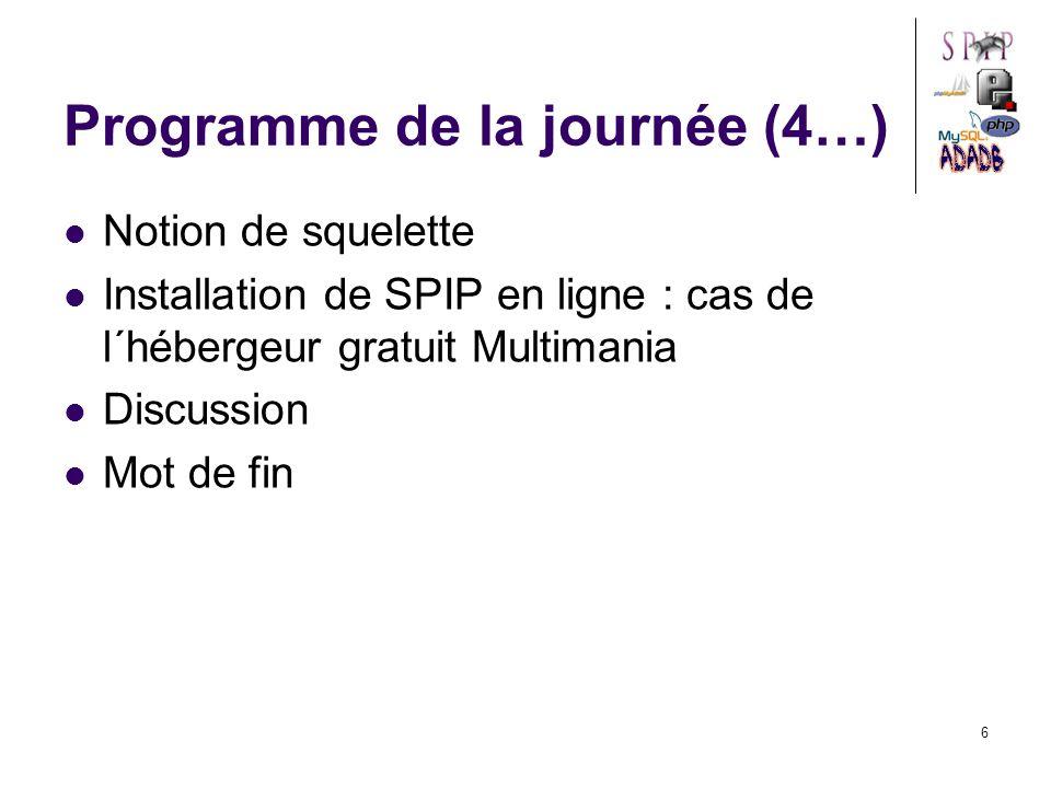 6 Programme de la journée (4…) Notion de squelette Installation de SPIP en ligne : cas de l´hébergeur gratuit Multimania Discussion Mot de fin
