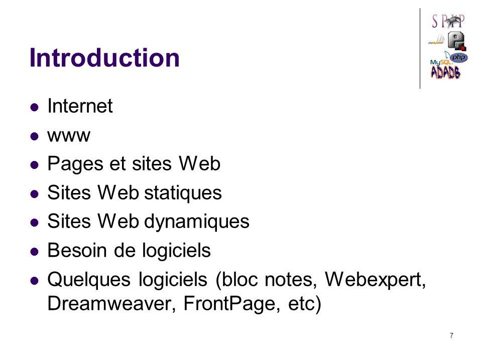 7 Introduction Internet www Pages et sites Web Sites Web statiques Sites Web dynamiques Besoin de logiciels Quelques logiciels (bloc notes, Webexpert, Dreamweaver, FrontPage, etc)