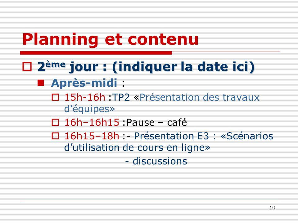10 Planning et contenu 2 ème jour : (indiquer la date ici) 2 ème jour : (indiquer la date ici) Après-midi : 15h-16h :TP2 «Présentation des travaux déq