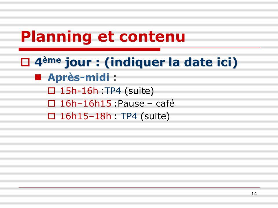 14 Planning et contenu 4 ème jour : (indiquer la date ici) 4 ème jour : (indiquer la date ici) Après-midi : 15h-16h :TP4 (suite) 16h–16h15 :Pause – ca
