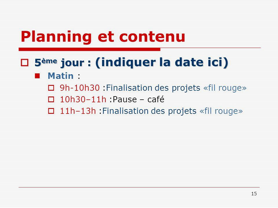 15 Planning et contenu 5 ème jour : (indiquer la date ici) 5 ème jour : (indiquer la date ici) Matin : 9h-10h30 :Finalisation des projets «fil rouge»