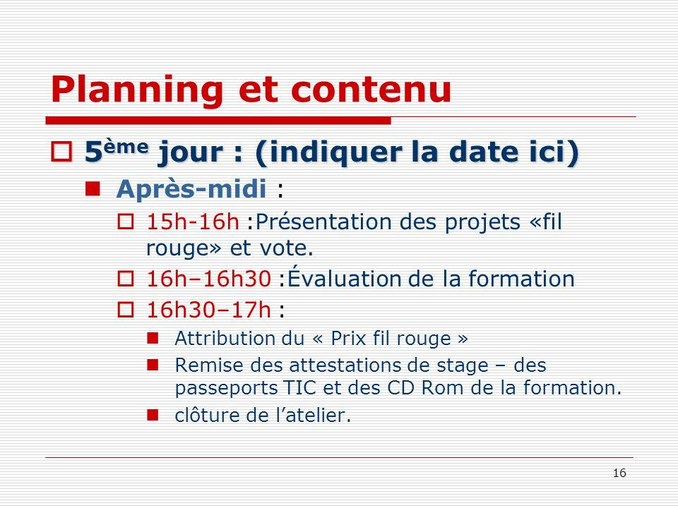 16 Planning et contenu 5 ème jour : (indiquer la date ici) 5 ème jour : (indiquer la date ici) Après-midi : 15h-16h :Présentation des projets «fil rou