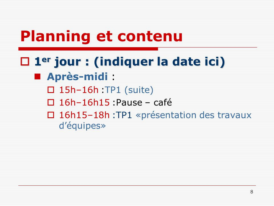 8 Planning et contenu 1 er jour : (indiquer la date ici) 1 er jour : (indiquer la date ici) Après-midi : 15h–16h :TP1 (suite) 16h–16h15 :Pause – café