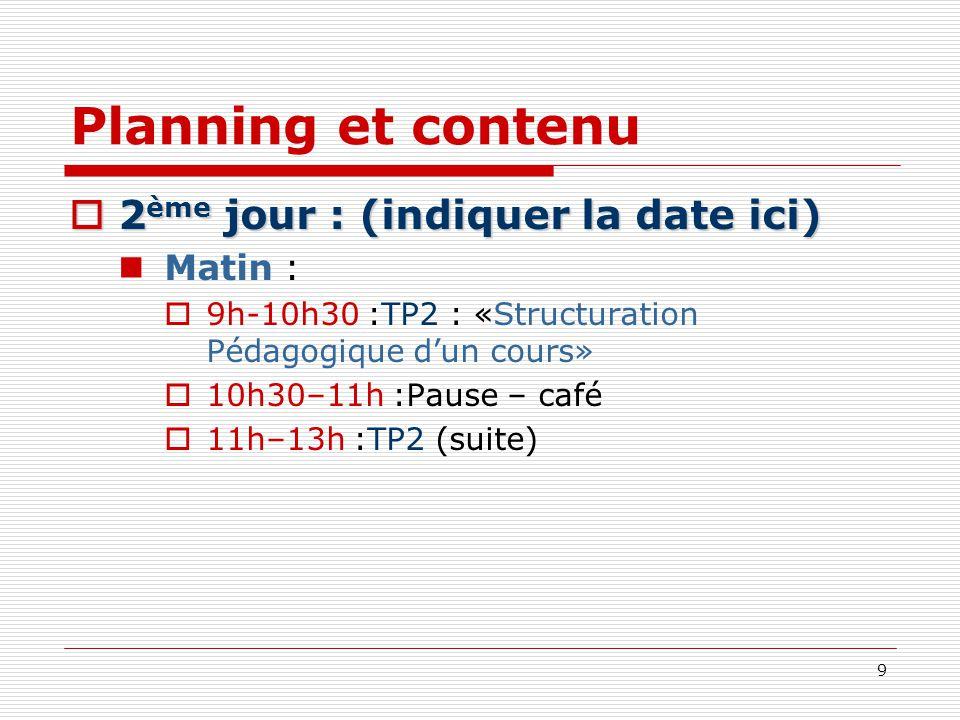 9 Planning et contenu 2 ème jour : (indiquer la date ici) 2 ème jour : (indiquer la date ici) Matin : 9h-10h30 :TP2 : «Structuration Pédagogique dun c