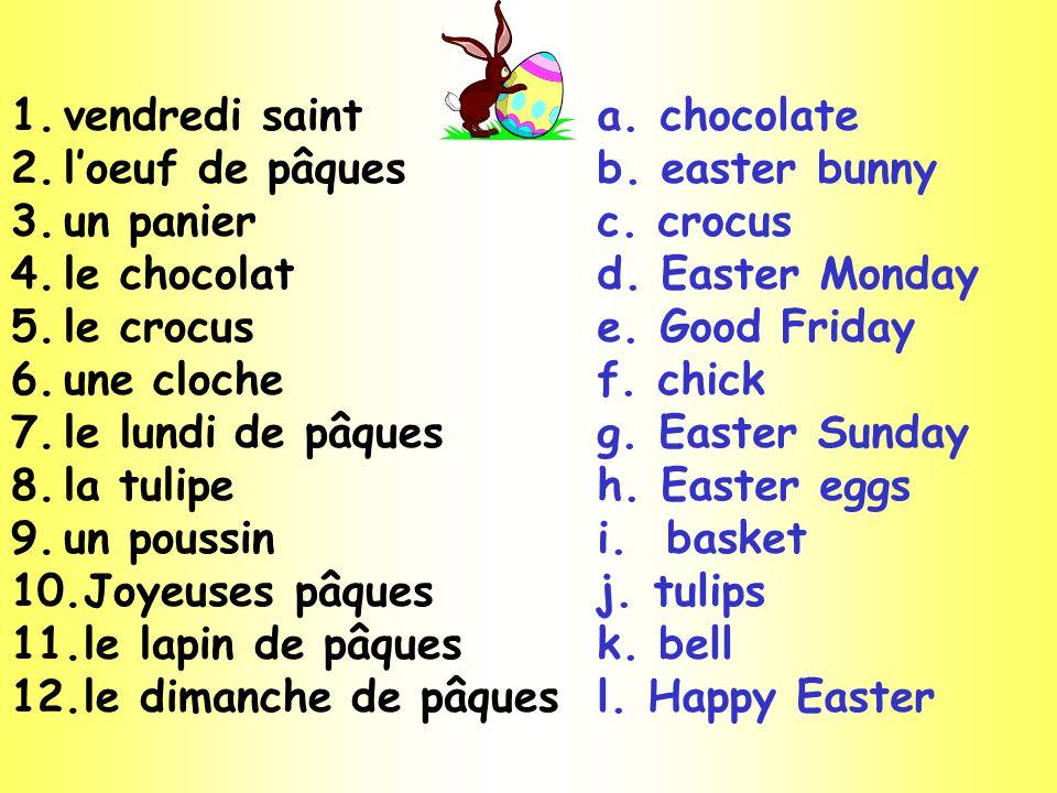 1.vendredi saint 2.loeuf de pâques 3.un panier 4.le chocolat 5.le crocus 6.une cloche 7.le lundi de pâques 8.la tulipe 9.un poussin 10.Joyeuses pâques 11.le lapin de pâques 12.le dimanche de pâques a.