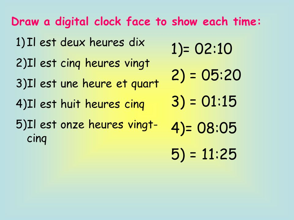 Draw a digital clock face to show each time: 1)Il est deux heures dix 2)Il est cinq heures vingt 3)Il est une heure et quart 4)Il est huit heures cinq 5)Il est onze heures vingt- cinq 1)= 02:10 2) = 05:20 3) = 01:15 4)= 08:05 5) = 11:25