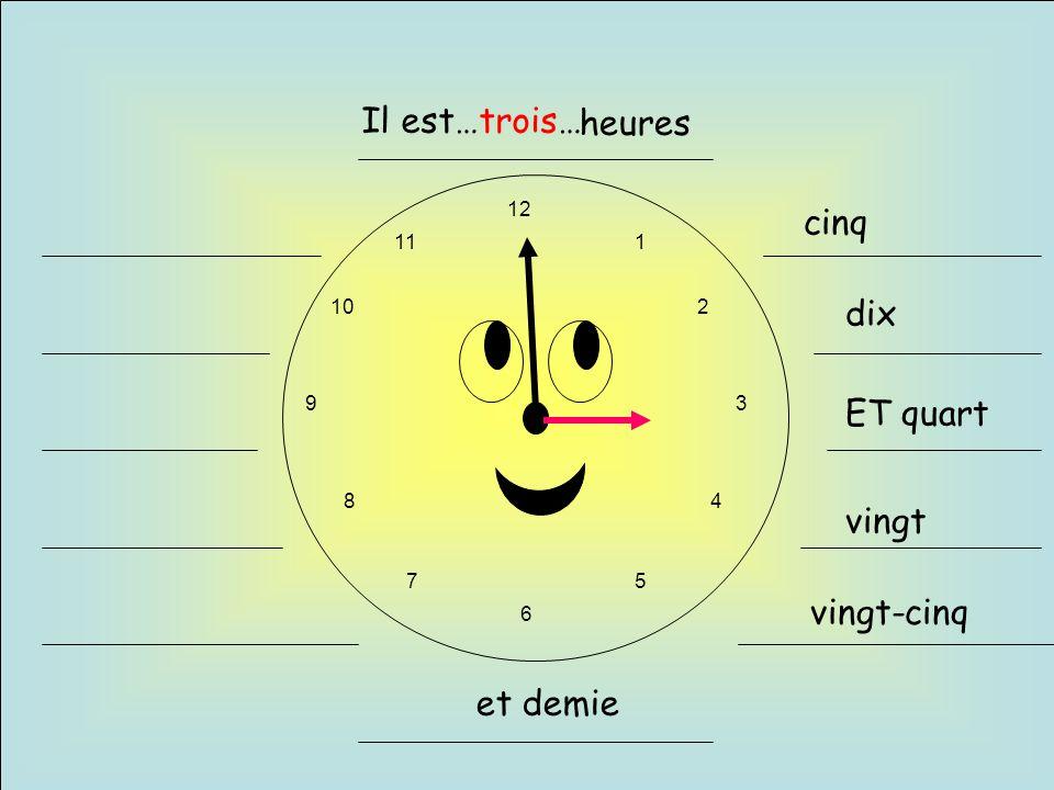 12 6 93 1 2 4 57 8 10 11 Il est…trois… et demie cinq dix ET quart vingt vingt-cinq heures