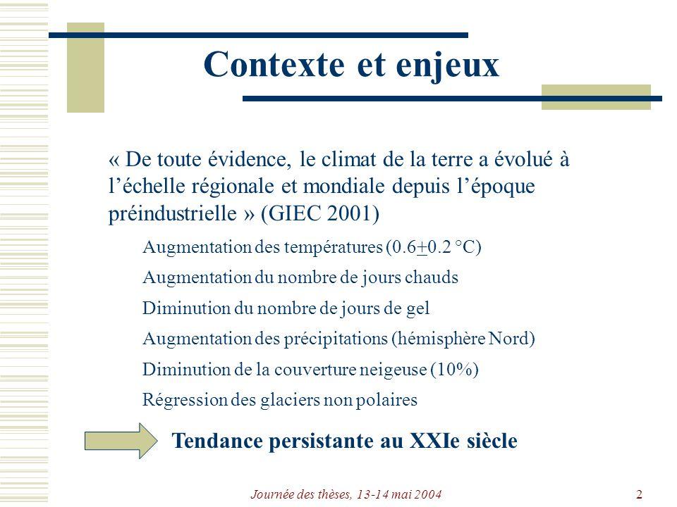 Journée des thèses, 13-14 mai 20042 Contexte et enjeux « De toute évidence, le climat de la terre a évolué à léchelle régionale et mondiale depuis lépoque préindustrielle » (GIEC 2001) Augmentation des températures (0.6+0.2 °C) Augmentation du nombre de jours chauds Diminution du nombre de jours de gel Augmentation des précipitations (hémisphère Nord) Régression des glaciers non polaires Diminution de la couverture neigeuse (10%) Tendance persistante au XXIe siècle