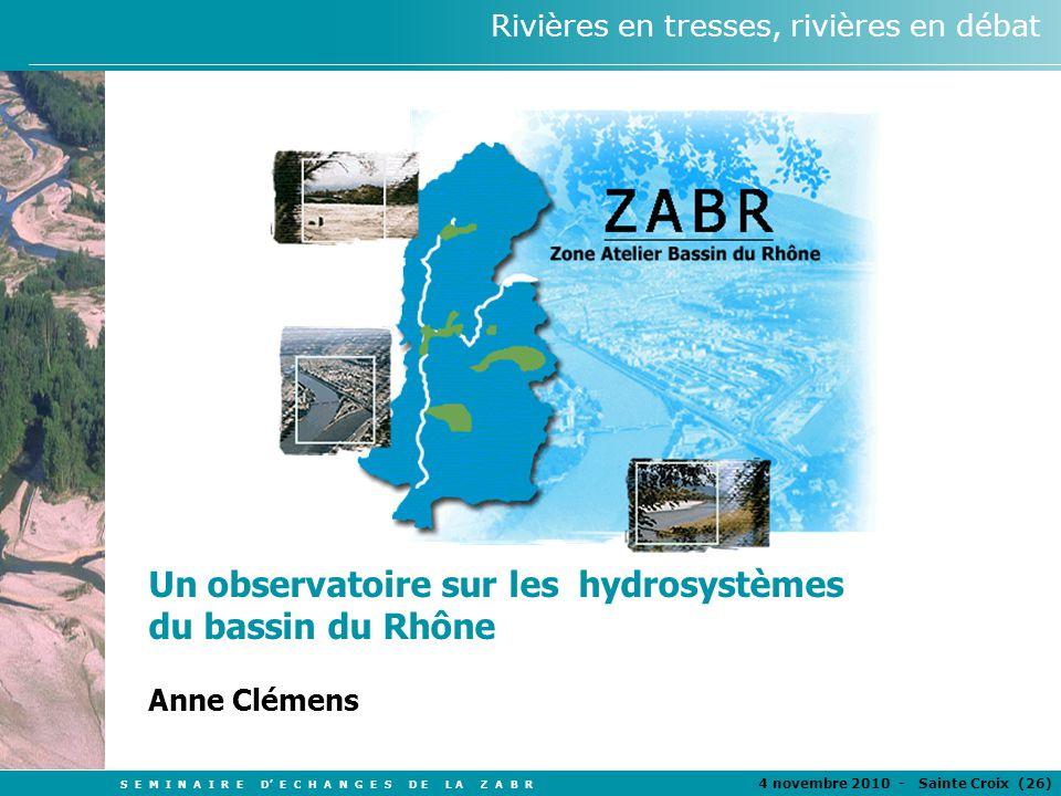 S E M I N A I R E D E C H A N G E S D E L A Z A B R 4 novembre 2010 - Sainte Croix (26 ) Rivières en tresses, rivières en débat Un observatoire sur les hydrosystèmes du bassin du Rhône Anne Clémens