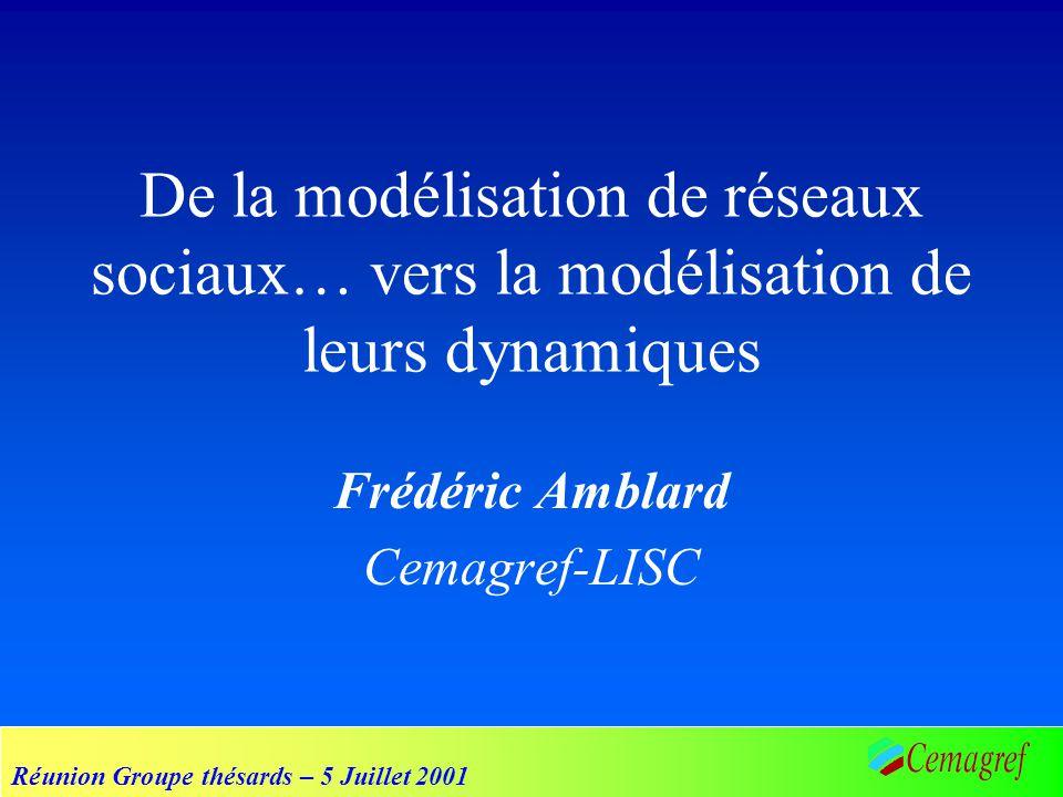Réunion Groupe thésards – 5 Juillet 2001 De la modélisation de réseaux sociaux… vers la modélisation de leurs dynamiques Frédéric Amblard Cemagref-LIS