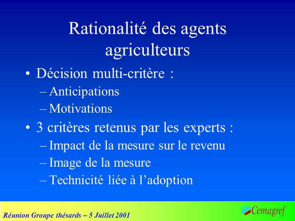 Réunion Groupe thésards – 5 Juillet 2001 Rationalité des agents agriculteurs Décision multi-critère : –Anticipations –Motivations 3 critères retenus par les experts : –Impact de la mesure sur le revenu –Image de la mesure –Technicité liée à ladoption