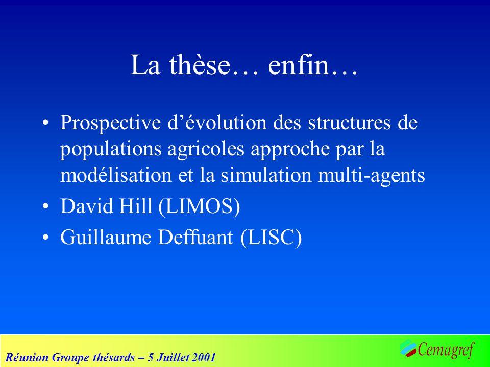 Réunion Groupe thésards – 5 Juillet 2001 La thèse… enfin… Prospective dévolution des structures de populations agricoles approche par la modélisation